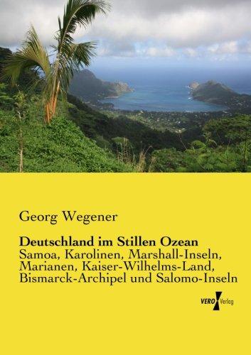 Deutschland im Stillen Ozean: Samoa, Karolinen, Marshall-Inseln, Marianen, Kaiser-Wilhelms-Land,...