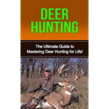 Deer Hunting: The Ultimate Guide to Mastering Deer Hunting for Life! (bow hunting, deer hunting for beginners, deer hunting tips, deer, how to hunt deer, deer tracking, hunting, hunting equipment)