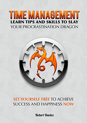 (Time Management: Learn tips and skills to slay your procrastination dragon: Set yourself free, achieve success and happiness (time management, productivity, success, skills, discipline))