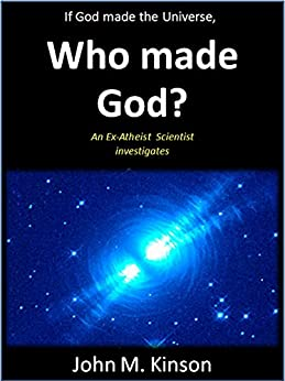 If God made the Universe, Who made God?: An Ex-Atheist Scientist investigates (God & Science Book 6) by [Kinson, John M.]