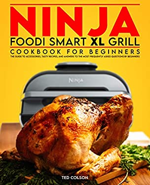 Ninja Foodi Smart XL Grill Cookbook for Beginners: The Guide to Accessories, Tasty Recipes, and Answers to the Most Frequently Asked Questions by Beginners