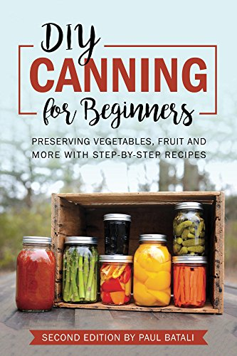 DIY - Canning for beginners: Preserving vegetables, fruit and more with step-by-step recipes by Paul Batali