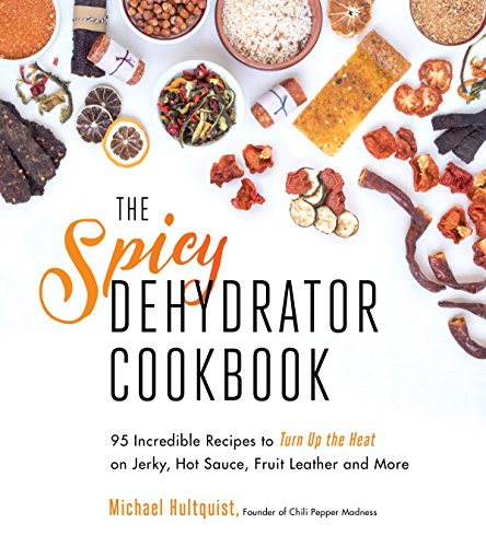 The Spicy Dehydrator Cookbook: 95 Incredible Recipes to Turn Up the Heat on Jerky, Hot Sauce, Fruit Leather and More by Michael Hultquist
