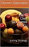 Be A Diet Success Story: Juicing Strategy (Strategy For Juicing Book 1)