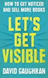 Let's Get Visible: How To Get Noticed And Sell More Books (Let's Get Publishing) (Volume 2)