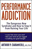 Performance Addiction: The Dangerous New Syndrome and How to Stop It from Ruining Your Life