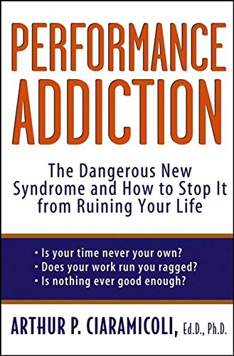 Read Online Performance Addiction: The Dangerous New Syndrome and How to Stop It from Ruining Your Life ebook