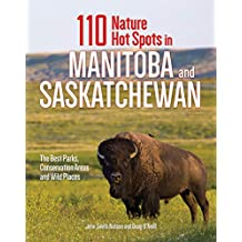 110 Nature Hot Spots in Manitoba and Saskatchewan: The Best Parks, Conservation Areas and Wild Places