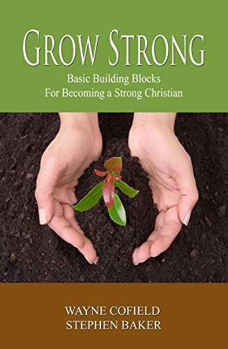 Grow Strong: Basic Building Blocks For Becoming a Strong Christian (Discipleship Book 1)