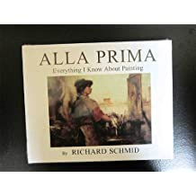 Alla Prima: Everything I Know About Painting by Richard Schmid (2004-08-01)