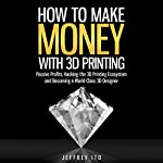 How to Make Money with 3D Printing: Passive Profits, Hacking the 3D Printing Ecosystem, and Becoming a World-Class 3D Designer | Jeffrey Ito