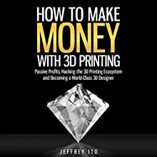 How to Make Money with 3D Printing: Passive Profits, Hacking the 3D Printing Ecosystem, and Becoming a World-Class 3D Designer | Livre audio Auteur(s) : Jeffrey Ito Narrateur(s) : Michael Burnette