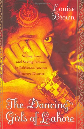 The Dancing Girls of Lahore: Selling Love and Saving Dreams in Pakistan's Ancient Pleasure District