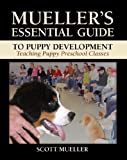 Mueller's Essential Guide to Puppy Development : Teaching Puppy Preschool Classes, Mueller, Scott, 0615383602