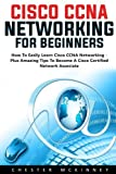 Cisco CCNA Networking For Beginners: How To Easily Learn Cisco CCNA Networking - Plus Amazing Tips To Become A Cisco Certified Network Associate! (CCNA, Networking, IT Security)