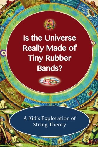 Is The Universe Really Made of Tiny Rubber Bands?: A Kid's Exploration of String Theory (Big Bang Theory Start Of The Universe)