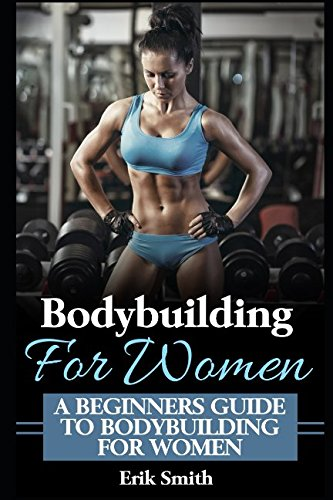Bodybuilding For Women: A beginners guide to bodybuilding for women.