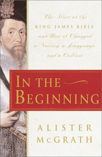 In the Beginning: The Story of the King James Bible and How it Changed a Nation, a Language, and a Culture by Doubleday