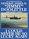 """I Could Never Be So Lucky Again: An Autobiography of James H. """"""""Jimmy"""""""" Doolittle with Carroll V. Glines"""