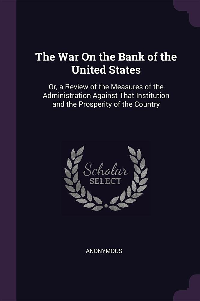 Download The War On the Bank of the United States: Or, a Review of the Measures of the Administration Against That Institution and the Prosperity of the Country PDF