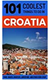 Croatia: Croatia Travel Guide: 101 Coolest Things to Do in Croatia (Dubrovnik, Split, Hvar Island, Zagreb, Budget Travel Croatia)