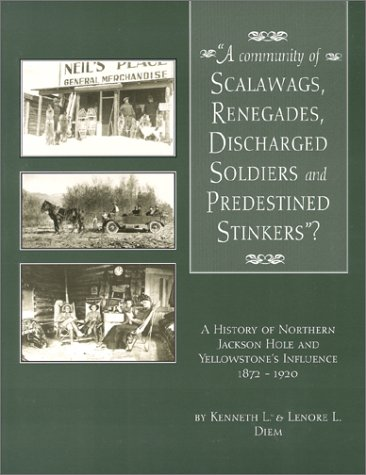 A community of scalawags, renegades, discharged soldiers, and predestined stinkers?: A history of Northern Jackson Hole and Yellowstone