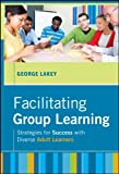 Facilitating Group Learning: Strategies for Success with Diverse Adult Learners