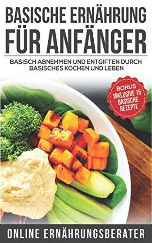 Basische Ernährung für Anfänger Basisch abnehmen und entgiften durch basisches kochen und leben: Bonus: Inklusive 15 basische Rezepte