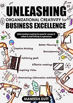 Unleashing Organizational Creativity for Business Excellence: Understanding & applying the powerful concept of Radiant & Visual thinking In Organizations