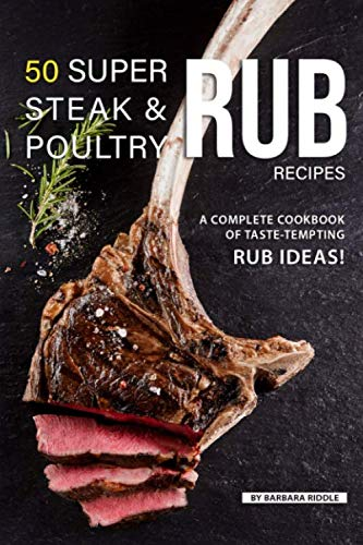 50 Super Steak & Poultry Rub Recipes: A Complete Cookbook of Taste-Tempting Rub Ideas! by Barbara Riddle