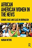 African American Women in the News : Gender, Race, and Class in Journalism, Meyers, Marian, 0415875730