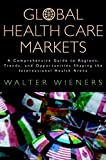 Global Health Care Markets: A Comprehensive Guideto Regions, Trends, and Opportunities Shaping theInternational Health Arena