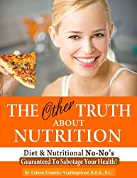 The Other Truth About Nutrition: Diet and Nutritional No-No's Guaranteed to Sabotage Your Health! (The Truth About Health Book 5)