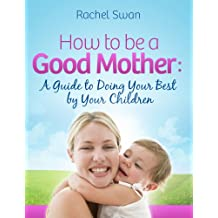 How to be a Good Mother: A Guide to Doing Your Best by Your Children