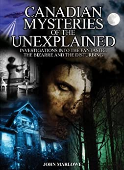 Canadian Mysteries of the Unexplained: Investigations into the fantastic, the bizarre and the disturbing by [Marlowe, John]