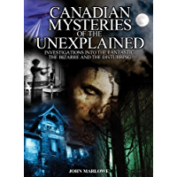 Canadian Mysteries of the Unexplained: Investigations into the fantastic, the bizarre and the disturbing