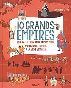 """Afficher """"10 grands empires : 10 cartes pour tout comprendre, d'Alexandre Le Grand à la reine Victoria"""""""
