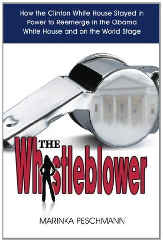 Download The Whistleblower: How the Clinton White House Stayed in Power to Reemerge in the Obama White House and on the World Stage [Paperback] [2011] (Author) Marinka Peschmann PDF