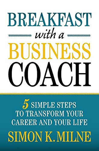 Breakfast With A Business Coach: 5 Simple Steps To Transform Your Career And Your Life
