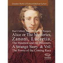 Greatest Works of Edward Bulwer-Lytton: Paul Clifford,The Last Days of Pompeii,Alice or The Mysteries,Zanoni,Lucretia,The Haunted and the Haunters,A Strange Story & Vril: The Power of the Coming race