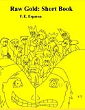 Raw Gold: Short Book, F. E. Esparza, 149286501X