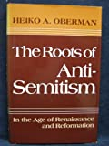 The Roots of Anti-Semitism : In the Age of Renaissance and Reformation, Heiko Augustinus Oberman, 0800607090