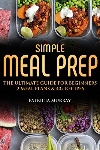Simple Meal Prep Book: the Ultimate Guide for Beginners (2 Weekly Meal Plans, Easy & Tasty Recipes, Storing and Freezing) by Patricia  Murray