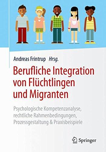 Berufliche Integration von Flüchtlingen und Migranten: Psychologische Kompetenzanalyse, rechtliche Rahmenbedingungen, Prozessgestaltung & Praxisbeispiele