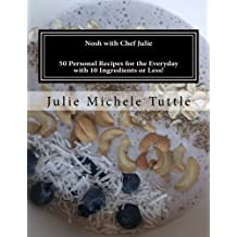 Nosh with Chef Julie: 50 Personal Recipes for the Everyday with 10 Ingredients or Less!: This cookbook is filled with recipes I have developed in my ... you looking to this book time and time again.