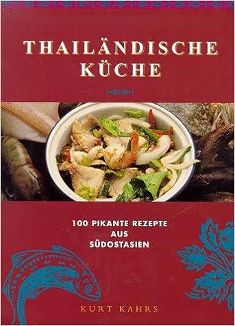 Thailändische Küche. 100 pikante Rezepte aus Südostasien ...