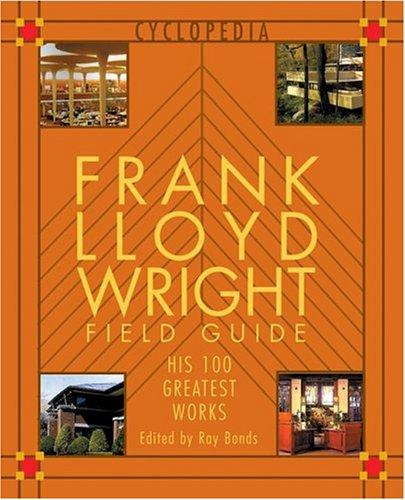 (Frank Lloyd Wright Field Guid: His 100 Greatest Works (Cyclopedia))