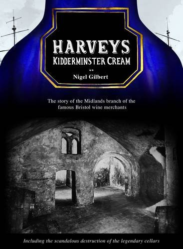 Bristol Cream Sherry - Harveys Kidderminster Cream: The Story of the Midlands Branch of the Famous Bristol Wine Merchants, Including the Grotesque Destruction of the Legendary Cellars