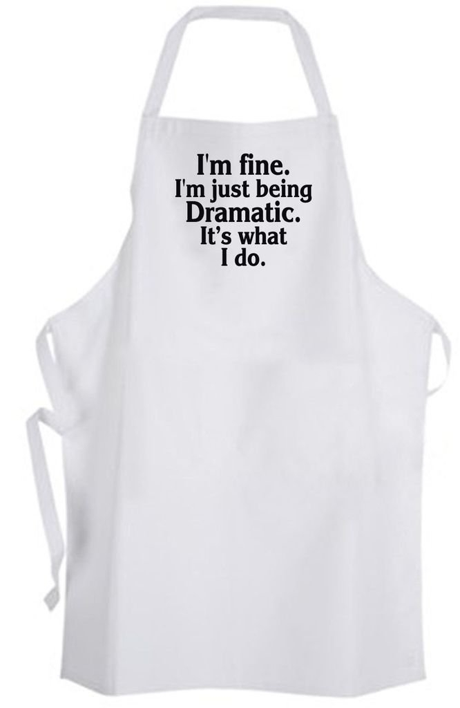 I'm fine. I'm just being Dramatic. It's what I do. Adult Size Apron