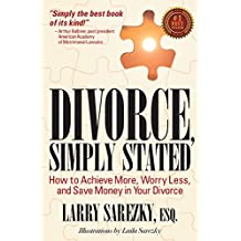 Divorce, Simply Stated: How to Achieve More, Worry Less and Save Money in Your Divorce